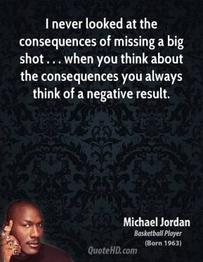 Michael Jordan  - I never looked at the consequences of missing a big shot . . . when you think about the consequences you always think of a negative result.