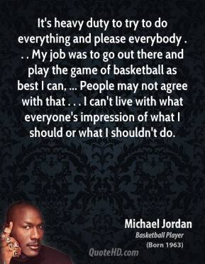 Michael Jordan  - It's heavy duty to try to do everything and please everybody . . . My job was to go out there and play the game of basketball as best I can, ... People may not agree with that . . . I can't live with what everyone's impression of what I should or what I shouldn't do.