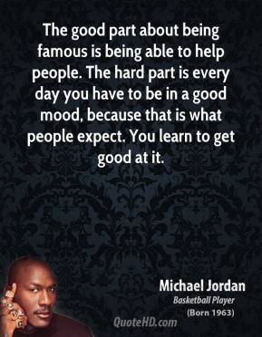 Michael Jordan  - The good part about being famous is being able to help people. The hard part is every day you have to be in a good mood, because that is what people expect. You learn to get good at it.