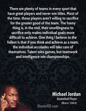 Michael Jordan  - There are plenty of teams in every sport that have great players and never win titles. Most of the time, those players aren't willing to sacrifice for the greater good of the team. The funny thing is, in the end, their unwillingness to sacrifice only makes individual goals more difficult to achieve. One thing I believe to the fullest is that if you think and achieve as a team, the individual accolades will take care of themselves. Talent wins games, but teamwork and intelligence win championships.