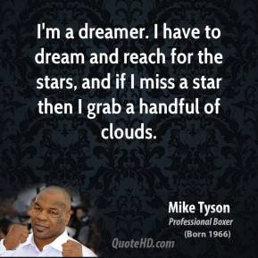 Mike Tyson - I'm a dreamer. I have to dream and reach for the stars, and if I miss a star then I grab a handful of clouds.