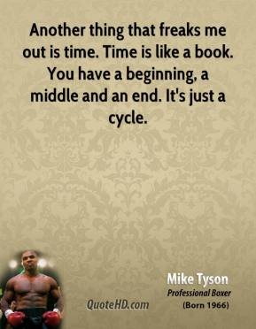 Mike Tyson - Another thing that freaks me out is time. Time is like a book. You have a beginning, a middle and an end. It's just a cycle.