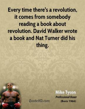 Mike Tyson - Every time there's a revolution, it comes from somebody reading a book about revolution. David Walker wrote a book and Nat Turner did his thing.