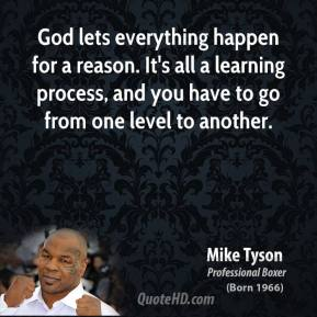 Mike Tyson - God lets everything happen for a reason. It's all a learning process, and you have to go from one level to another.