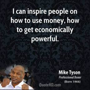 Mike Tyson - I can inspire people on how to use money, how to get economically powerful.