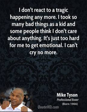 Mike Tyson - I don't react to a tragic happening any more. I took so many bad things as a kid and some people think I don't care about anything. It's just too hard for me to get emotional. I can't cry no more.