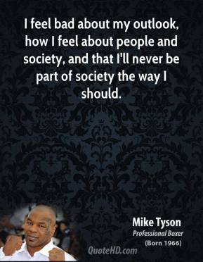 Mike Tyson - I feel bad about my outlook, how I feel about people and society, and that I'll never be part of society the way I should.