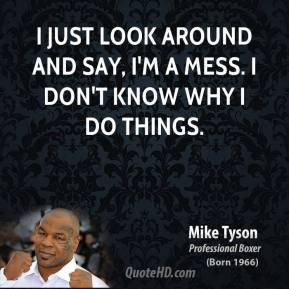 Mike Tyson - I just look around and say, I'm a mess. I don't know why I do things.