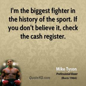 Mike Tyson - I'm the biggest fighter in the history of the sport. If you don't believe it, check the cash register.