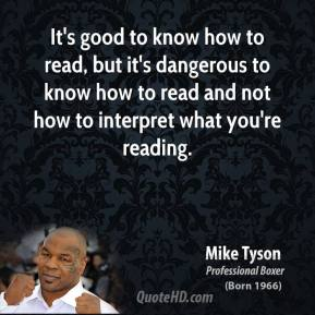 Mike Tyson - It's good to know how to read, but it's dangerous to know how to read and not how to interpret what you're reading.