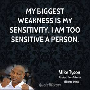 Mike Tyson - My biggest weakness is my sensitivity. I am too sensitive a person.
