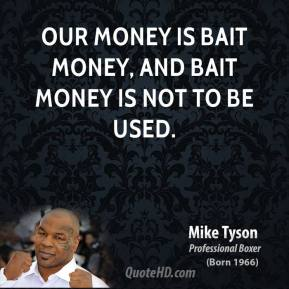 Mike Tyson - Our money is bait money, and bait money is not to be used.