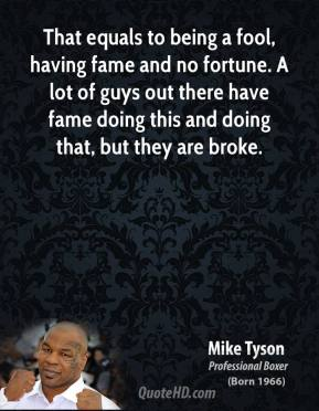 Mike Tyson - That equals to being a fool, having fame and no fortune. A lot of guys out there have fame doing this and doing that, but they are broke.