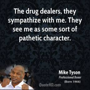 Mike Tyson - The drug dealers, they sympathize with me. They see me as some sort of pathetic character.