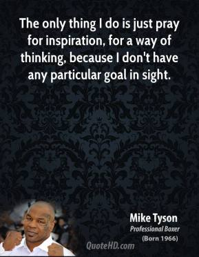 Mike Tyson - The only thing I do is just pray for inspiration, for a way of thinking, because I don't have any particular goal in sight.