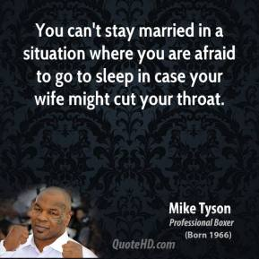 Mike Tyson - You can't stay married in a situation where you are afraid to go to sleep in case your wife might cut your throat.