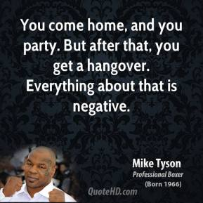 You come home, and you party. But after that, you get a hangover. Everything about that is negative.