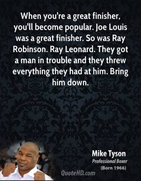 Mike Tyson  - When you're a great finisher, you'll become popular. Joe Louis was a great finisher. So was Ray Robinson. Ray Leonard. They got a man in trouble and they threw everything they had at him. Bring him down.