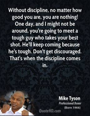 Mike Tyson  - Without discipline, no matter how good you are, you are nothing! One day, and I might not be around, you're going to meet a tough guy who takes your best shot. He'll keep coming because he's tough. Don't get discouraged. That's when the discipline comes in.