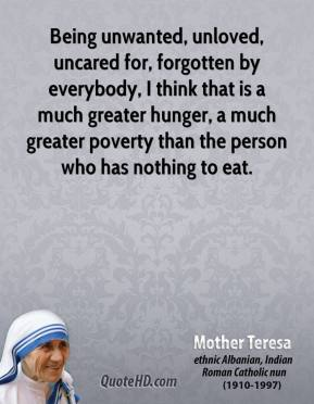 Mother Teresa - Being unwanted, unloved, uncared for, forgotten by everybody, I think that is a much greater hunger, a much greater poverty than the person who has nothing to eat.