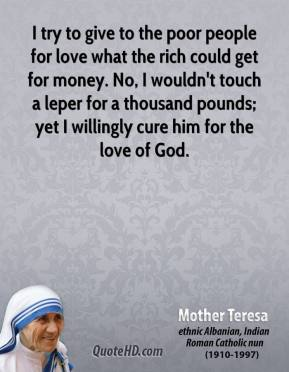 Mother Teresa - I try to give to the poor people for love what the rich could get for money. No, I wouldn't touch a leper for a thousand pounds; yet I willingly cure him for the love of God.