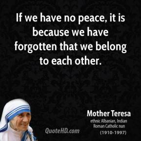 Mother Teresa - If we have no peace, it is because we have forgotten that we belong to each other.