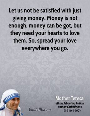 Mother Teresa - Let us not be satisfied with just giving money. Money is not enough, money can be got, but they need your hearts to love them. So, spread your love everywhere you go.