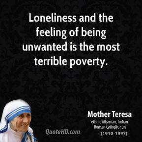 Mother Teresa - Loneliness and the feeling of being unwanted is the most terrible poverty.