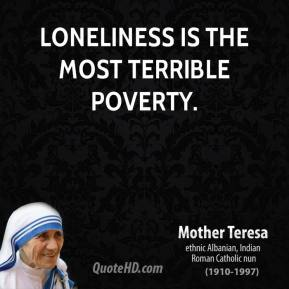 Mother Teresa - Loneliness is the most terrible poverty.