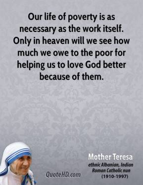 Mother Teresa - Our life of poverty is as necessary as the work itself. Only in heaven will we see how much we owe to the poor for helping us to love God better because of them.