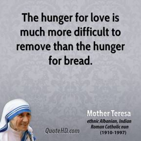 Mother Teresa - The hunger for love is much more difficult to remove than the hunger for bread.