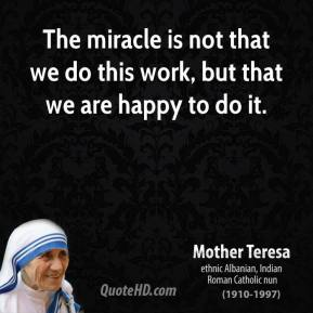 Mother Teresa - The miracle is not that we do this work, but that we are happy to do it.