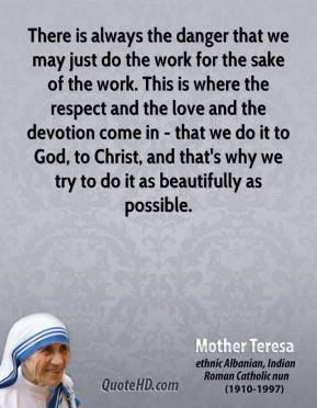 Mother Teresa - There is always the danger that we may just do the work for the sake of the work. This is where the respect and the love and the devotion come in - that we do it to God, to Christ, and that's why we try to do it as beautifully as possible.
