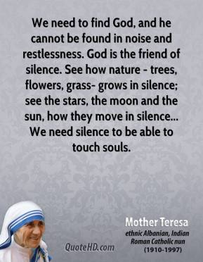 Mother Teresa - We need to find God, and he cannot be found in noise and restlessness. God is the friend of silence. See how nature - trees, flowers, grass- grows in silence; see the stars, the moon and the sun, how they move in silence... We need silence to be able to touch souls.