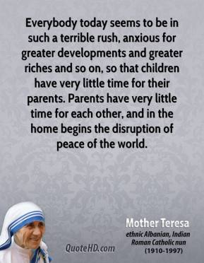 Everybody today seems to be in such a terrible rush, anxious for greater developments and greater riches and so on, so that children have very little time for their parents. Parents have very little time for each other, and in the home begins the disruption of peace of the world.