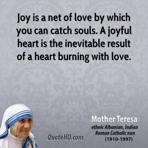 Mother Teresa - Joy is a net of love by which you can catch souls. A joyful heart is the inevitable result of a heart burning with love.