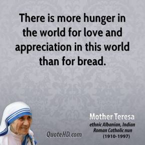 There is more hunger in the world for love and appreciation in this world than for bread.