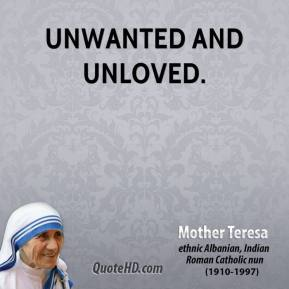 Mother Teresa - unwanted and unloved.
