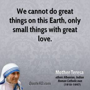 Mother Teresa - We cannot do great things on this Earth, only small things with great love.