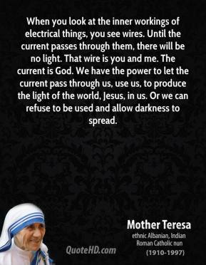 When you look at the inner workings of electrical things, you see wires. Until the current passes through them, there will be no light. That wire is you and me. The current is God. We have the power to let the current pass through us, use us, to produce the light of the world, Jesus, in us. Or we can refuse to be used and allow darkness to spread.