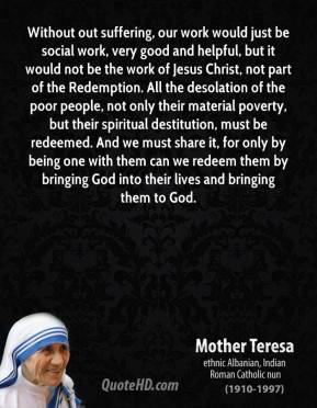 Without out suffering, our work would just be social work, very good and helpful, but it would not be the work of Jesus Christ, not part of the Redemption. All the desolation of the poor people, not only their material poverty, but their spiritual destitution, must be redeemed. And we must share it, for only by being one with them can we redeem them by bringing God into their lives and bringing them to God.