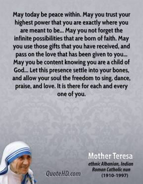 Mother Teresa - May today be peace within. May you trust your highest power that you are exactly where you are meant to be... May you not forget the infinite possibilities that are born of faith. May you use those gifts that you have received, and pass on the love that has been given to you... May you be content knowing you are a child of God... Let this presence settle into your bones, and allow your soul the freedom to sing, dance, praise, and love. It is there for each and every one of you.