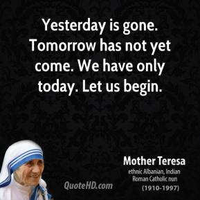 Mother Teresa - Yesterday is gone. Tomorrow has not yet come. We have only today. Let us begin.