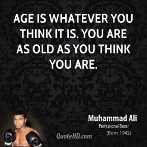 Muhammad Ali - Age is whatever you think it is. You are as old as you think you are.