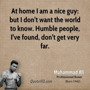 Muhammad Ali - At home I am a nice guy: but I don't want the world to know. Humble people, I've found, don't get very far.