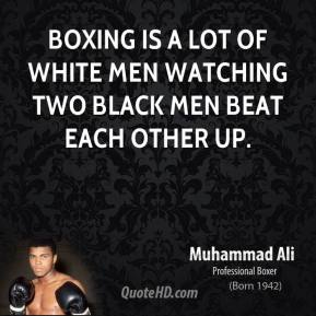 Boxing is a lot of white men watching two black men beat each other up.