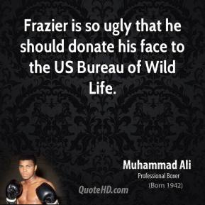 Muhammad Ali - Frazier is so ugly that he should donate his face to the US Bureau of Wild Life.
