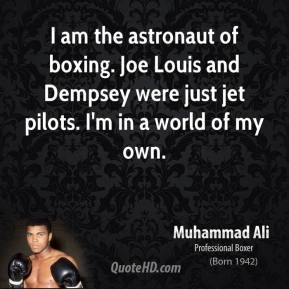 Muhammad Ali - I am the astronaut of boxing. Joe Louis and Dempsey were just jet pilots. I'm in a world of my own.