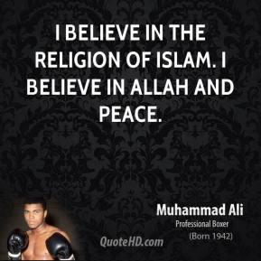 Muhammad Ali - I believe in the religion of Islam. I believe in Allah and peace.