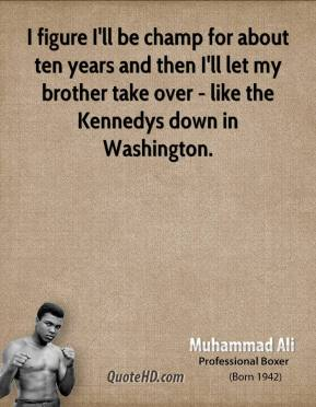 I figure I'll be champ for about ten years and then I'll let my brother take over - like the Kennedys down in Washington.